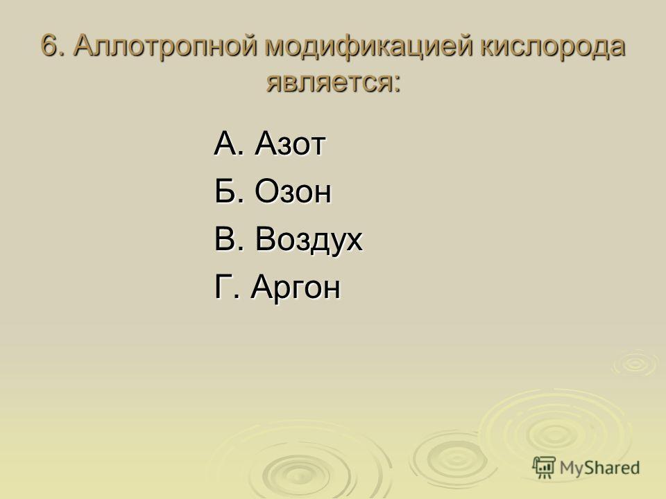 6. Аллотропной модификацией кислорода является: А. Азот Б. Озон В. Воздух Г. Аргон