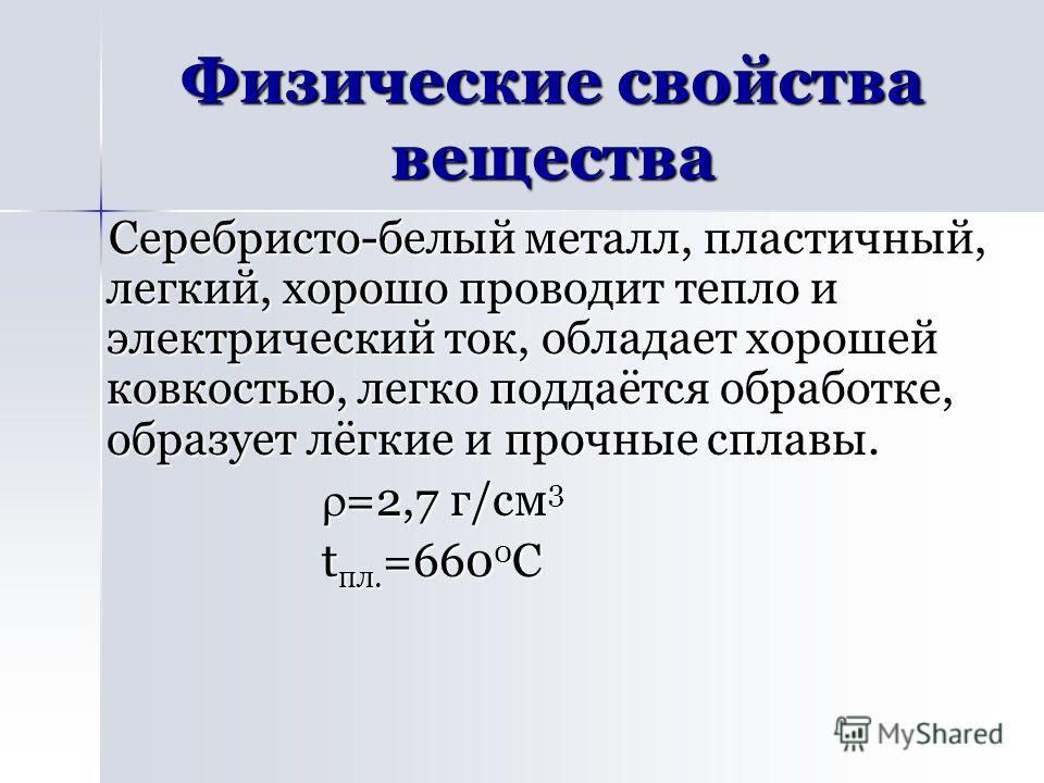 Физические свойства вещества Серебристо-белый металл, пластичный, легкий, хорошо проводит тепло и электрический ток, обладает хорошей ковкостью, легко поддаётся обработке, образует лёгкие и прочные сплавы. =2,7 г/см 3 =2,7 г/см 3 t пл. =660 0 С t пл.
