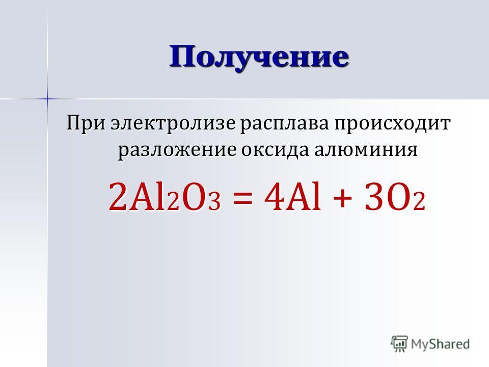 Получение При электролизе расплава происходит разложение оксида алюминия 2Al 2 О 3 = 4Al + 3О 2 2Al 2 О 3 = 4Al + 3О 2