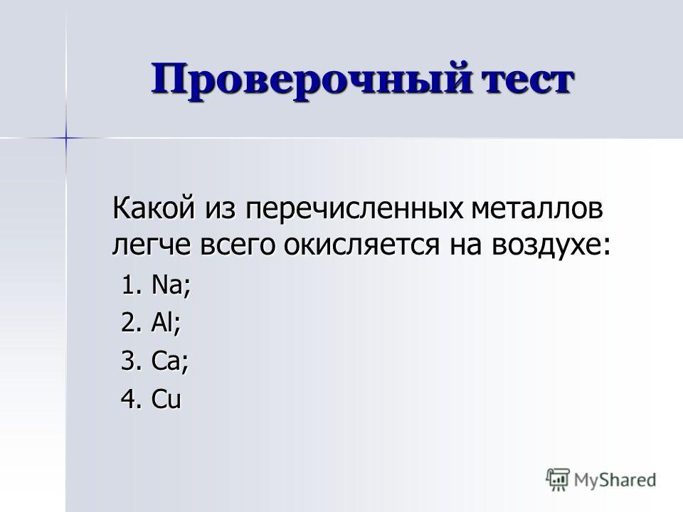 Проверочный тест Какой из перечисленных металлов легче всего окисляется на воздухе: 1. Na; 2. Al; 3. Ca; 4. Cu