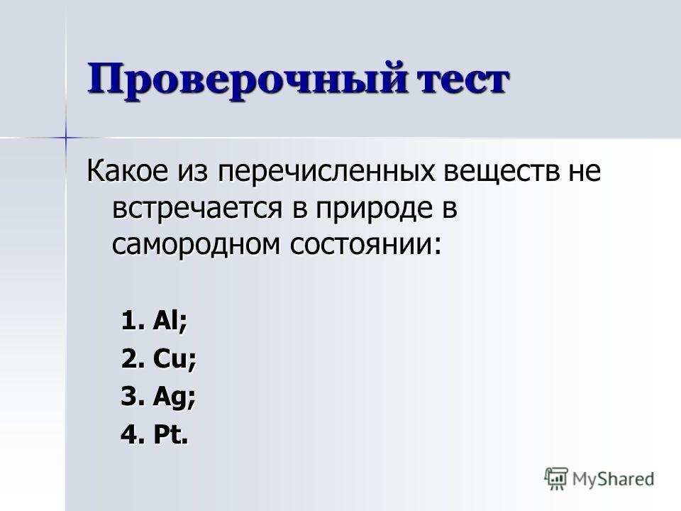 Проверочный тест Какое из перечисленных веществ не встречается в природе в самородном состоянии: 1. Al; 2. Cu; 3. Ag; 4. Pt.