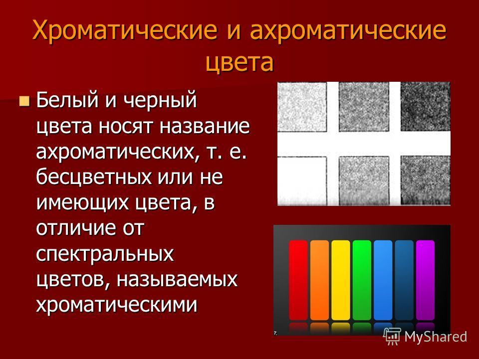 Хроматические и ахроматические цвета Белый и черный цвета носят название ахроматических, т. е. бесцветных или не имеющих цвета, в отличие от спектральных цветов, называемых хроматическими