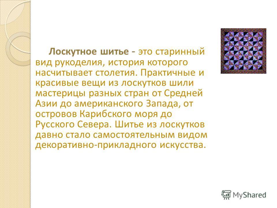 Лоскутное шитье - это старинный вид рукоделия, история которого насчитывает столетия. Практичные и красивые вещи из лоскутков шили мастерицы разных стран от Средней Азии до американского Запада, от островов Карибского моря до Русского Севера. Шитье и