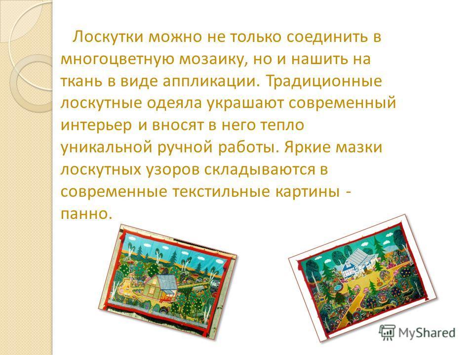 Лоскутки можно не только соединить в многоцветную мозаику, но и нашить на ткань в виде аппликации. Традиционные лоскутные одеяла украшают современный интерьер и вносят в него тепло уникальной ручной работы. Яркие мазки лоскутных узоров складываются в