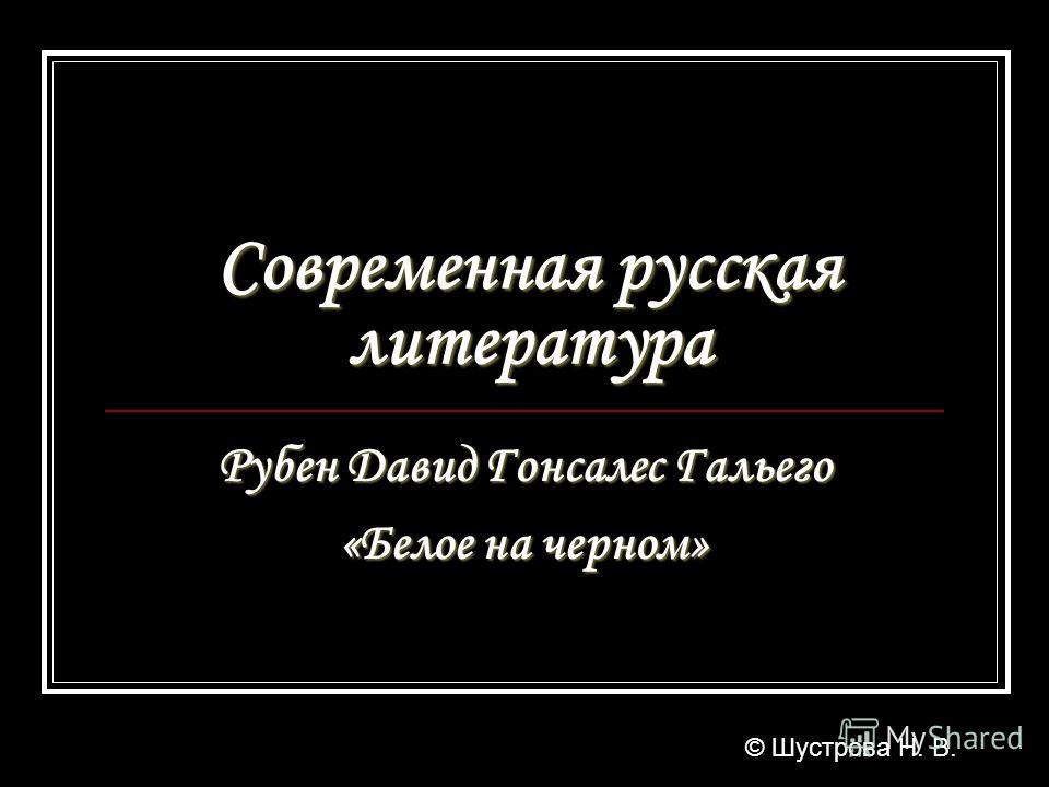 Современная русская литература Рубен Давид Гонсалес Гальего «Белое на черном» © Шустрова Н. В.