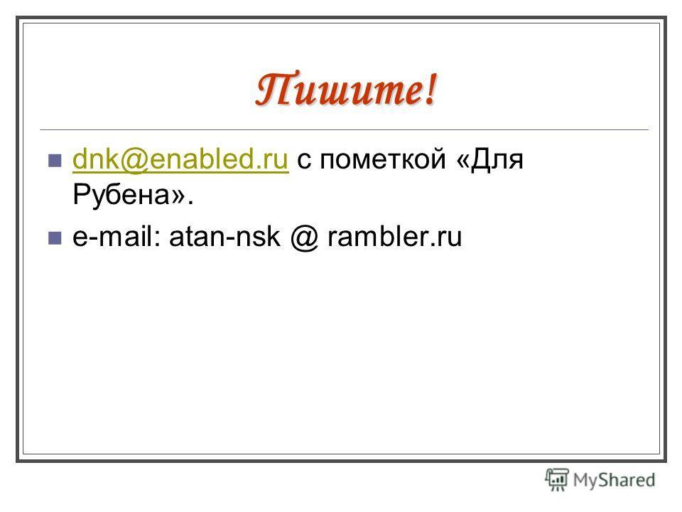 Пишите! dnk@enabled.ru с пометкой «Для Рубена». dnk@enabled.ru e-mail: atan-nsk @ rambler.ru