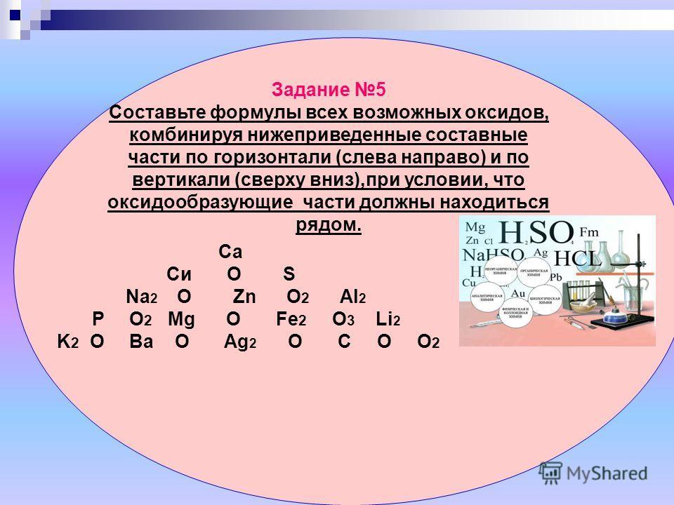 Задание 5 Составьте формулы всех возможных оксидов, комбинируя нижеприведенные составные части по горизонтали (слева направо) и по вертикали (сверху вниз),при условии, что оксидообразующие части должны находиться рядом. Са Си О S Nа 2 О Zn O 2 Al 2 P