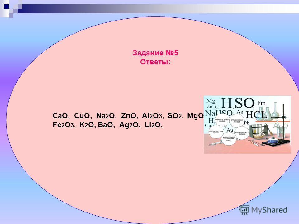 Задание 5 Ответы: CaO, CuO, Na 2 O, ZnO, Al 2 O 3, SO 2, MgO, Fe 2 O 3, K 2 O, BaO, Ag 2 O, Li 2 O.