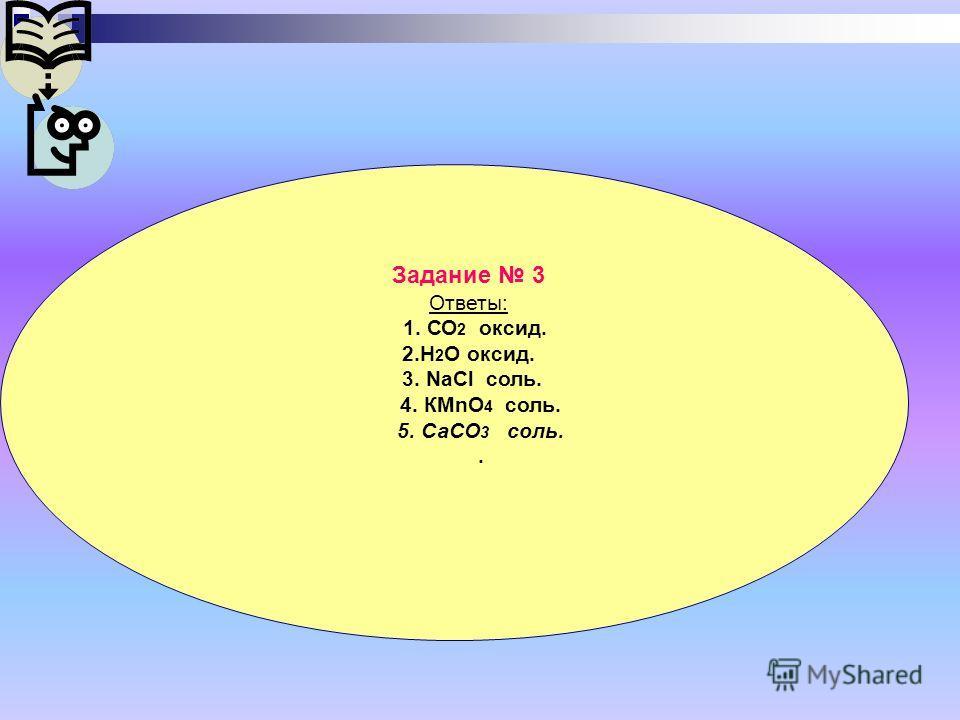 Задание 3 Ответы: 1. СО 2 оксид. 2.Н 2 О оксид. 3. NaCl соль. 4. КМnО 4 соль. 5. СаСО 3 соль..