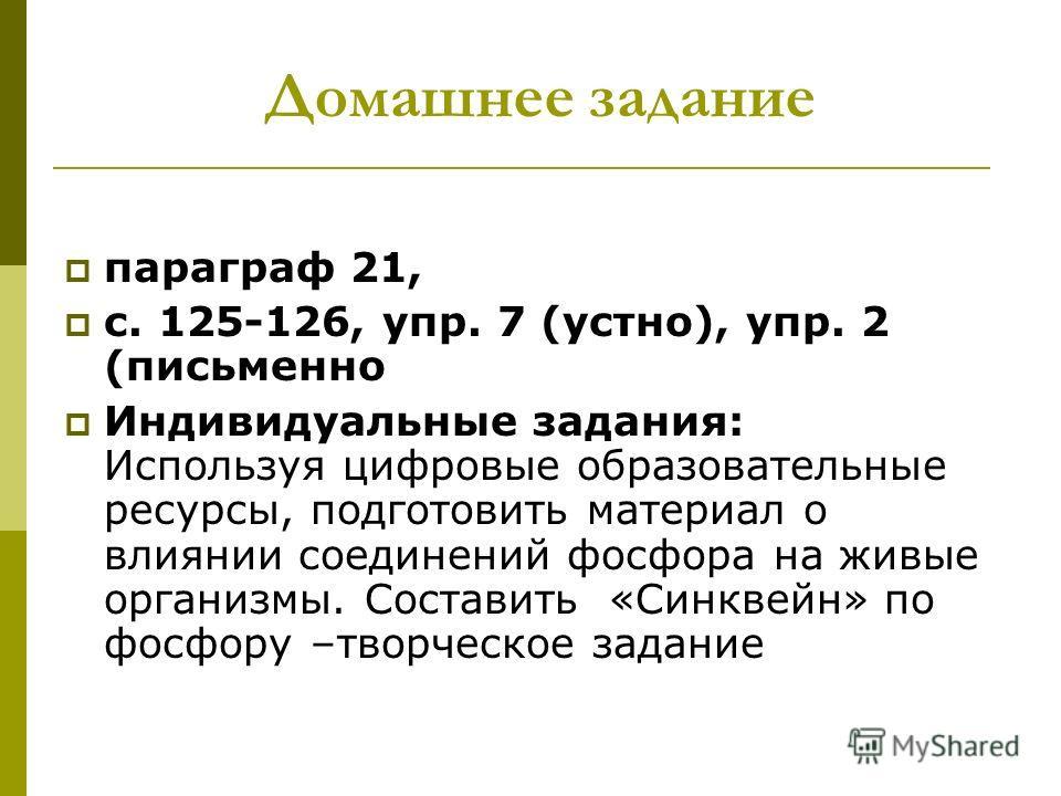 Домашнее задание параграф 21, с. 125-126, упр. 7 (устно), упр. 2 (письменно Индивидуальные задания: Используя цифровые образовательные ресурсы, подготовить материал о влиянии соединений фосфора на живые организмы. Составить «Синквейн» по фосфору –тво