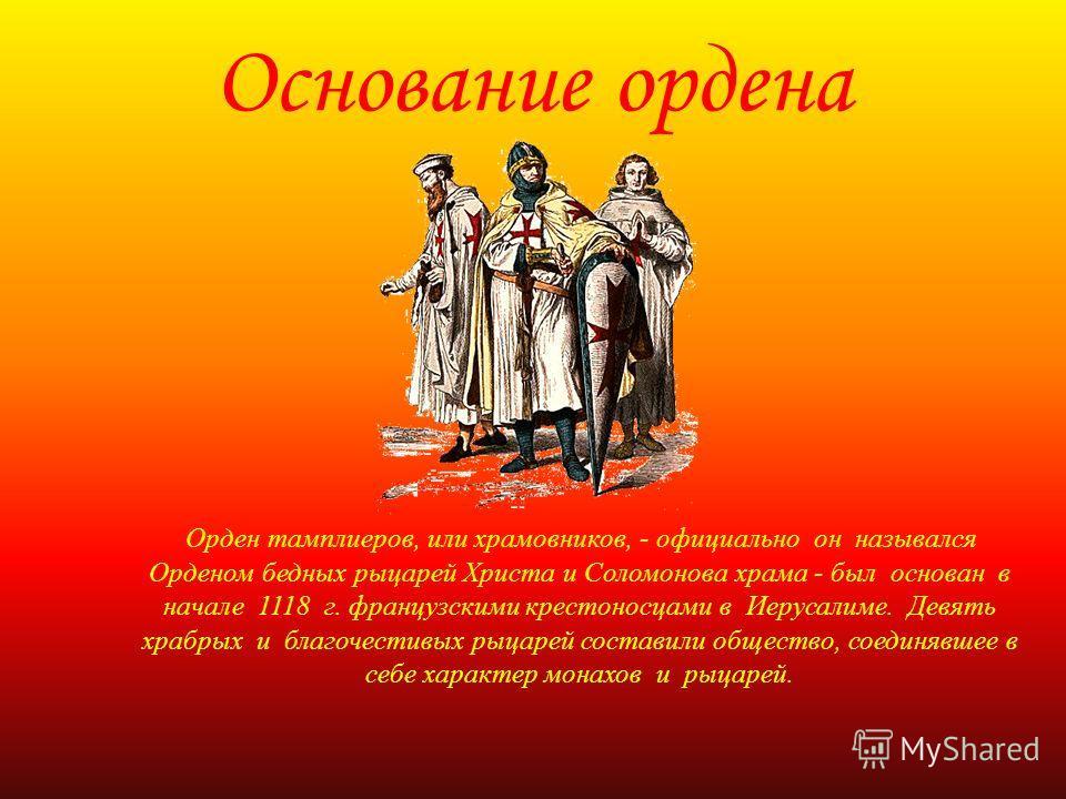 Основание ордена Орден тамплиеров, или храмовников, - официально он назывался Орденом бедных рыцарей Христа и Соломонова храма - был основан в начале 1118 г. французскими крестоносцами в Иерусалиме. Девять храбрых и благочестивых рыцарей составили об