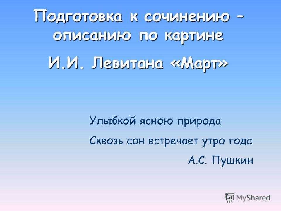 Подготовка к сочинению – описанию по картине И.И. Левитана «Март» Улыбкой ясною природа Сквозь сон встречает утро года А.С. Пушкин