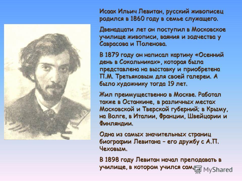 Исаак Ильич Левитан, русский живописец родился в 1860 году в семье служащего. Двенадцати лет он поступил в Московское училище живописи, ваяния и зодчества у Саврасова и Поленова. В 1879 году он написал картину «Осенний день в Сокольниках», которая бы