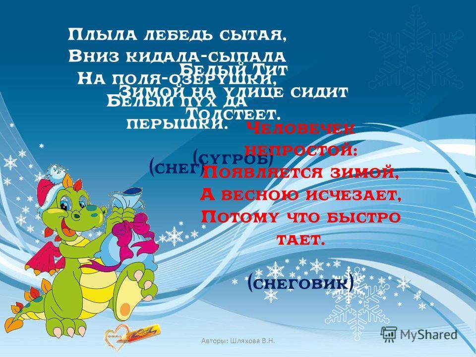 Белый Тит Зимой на улице сидит Толстеет. (сугроб) Плыла лебедь сытая, Вниз кидала-сыпала На поля-озерушки, Белый пух да перышки. (снег) Человечек непростой: Появляется зимой, А весною исчезает, Потому что быстро тает. (снеговик) Авторы: Шляхова В.Н.