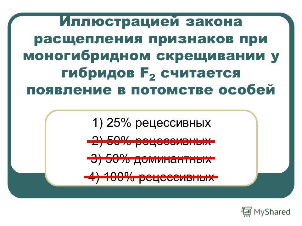 Иллюстрацией закона расщепления признаков при моногибридном скрещивании у гибридов F 2 считается появление в потомстве особей 1) 25% рецессивных 2) 50% рецессивных 3) 50% доминантных 4) 100% рецессивных