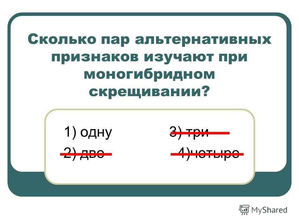 Сколько пар альтернативных признаков изучают при моногибридном скрещивании? 1) одну 3) три 2) две 4)четыре