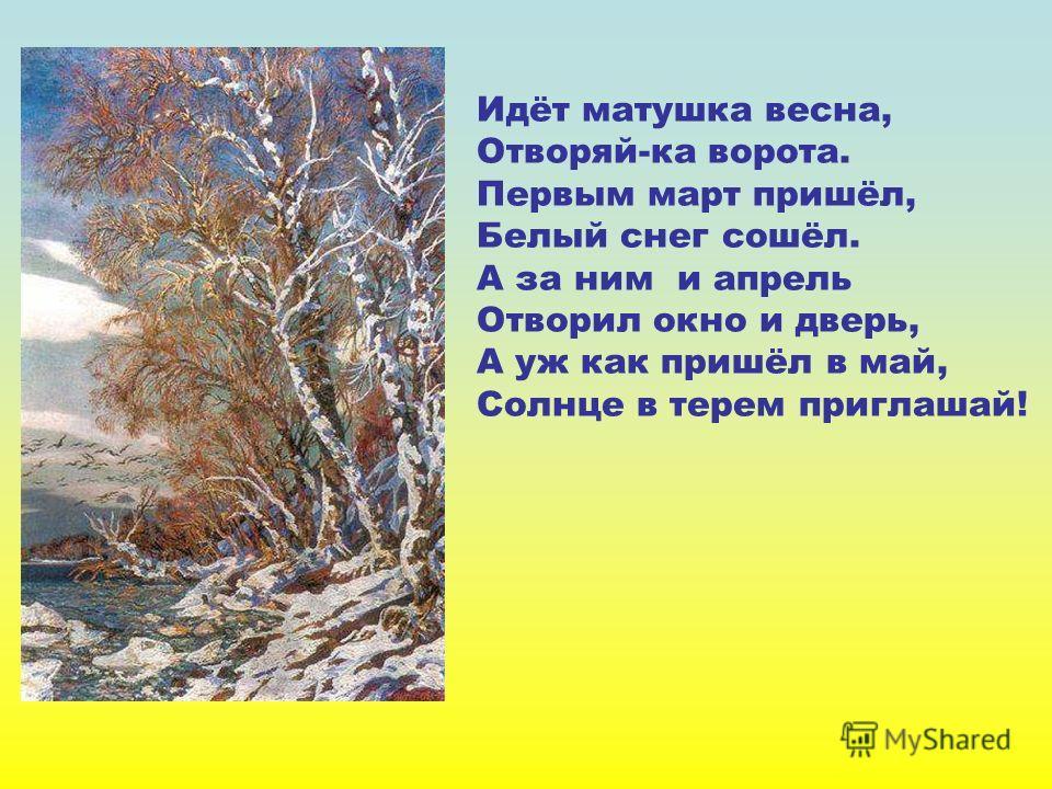 Идёт матушка весна, Отворяй-ка ворота. Первым март пришёл, Белый снег сошёл. А за ним и апрель Отворил окно и дверь, А уж как пришёл в май, Солнце в терем приглашай! Идёт матушка весна, отворяй- ка ворота. Первым март пришёл, белый снег сошёл. А за н