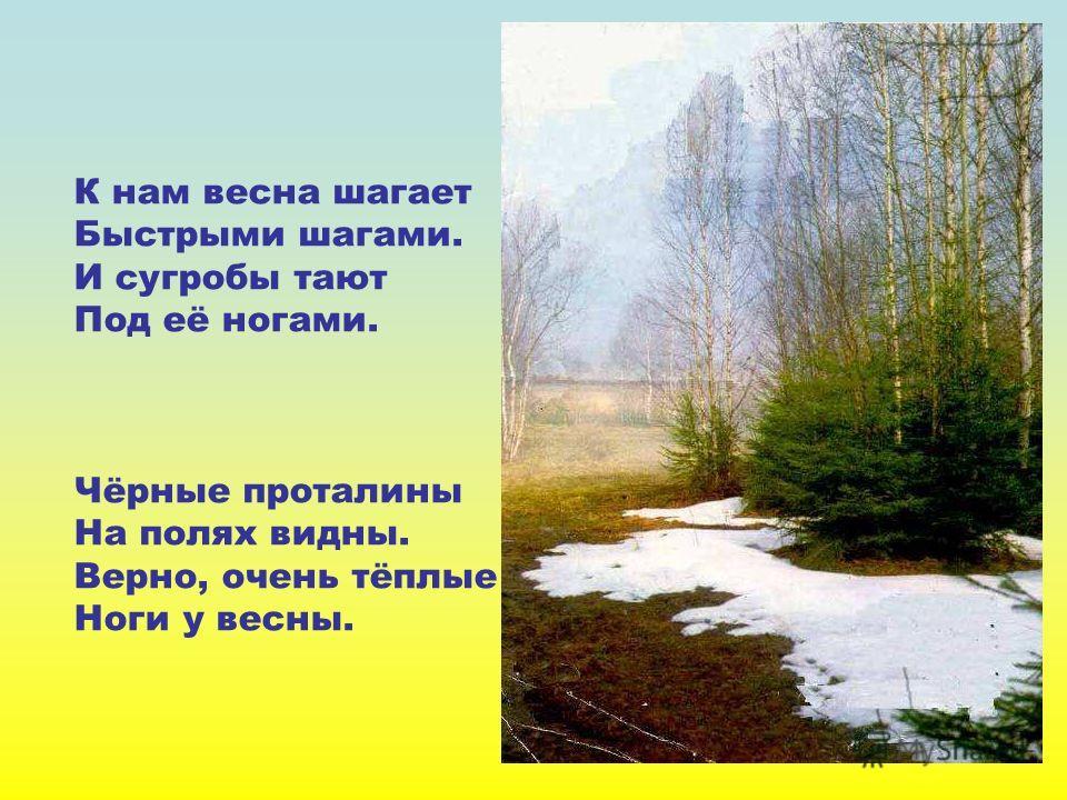К нам весна шагает Быстрыми шагами. И сугробы тают Под её ногами. Чёрные проталины На полях видны. Верно, очень тёплые Ноги у весны. К нам весна шагает быстрыми шагами. И сугробы тают под её ногами. Чёрные проталины на полях видны. Верно, очень тёплы