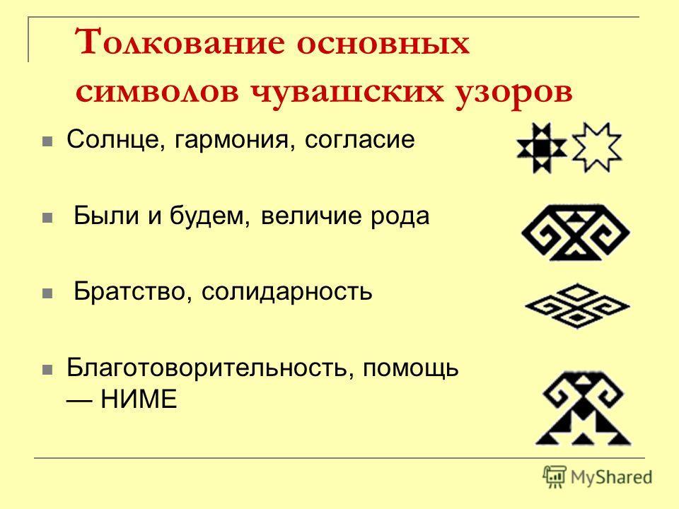Толкование основных символов чувашских узоров Солнце, гармония, согласие Были и будем, величие рода Братство, солидарность Благотоворительность, помощь НИМЕ