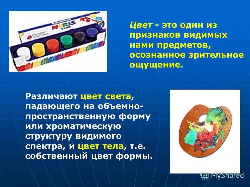 Цвет - это один из признаков видимых нами предметов, осознанное зрительное ощущение. Различают цвет света, падающего на объемно- пространственную форму или хроматическую структуру видимого спектра, и цвет тела, т.е. собственный цвет формы.