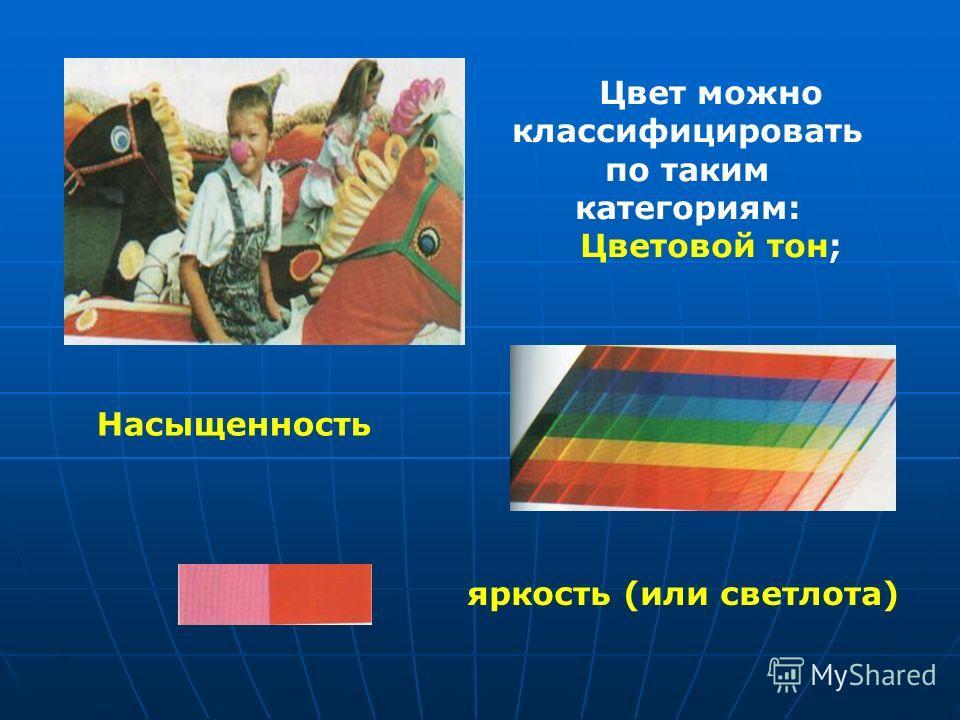 Цвет можно классифицировать по таким категориям: Цветовой тон; Насыщенность яркость (или светлота)