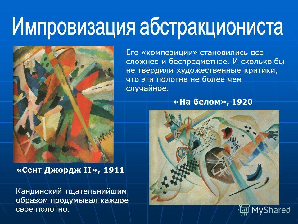 «Сент Джордж II», 1911 «На белом», 1920 Его «композиции» становились все сложнее и беспредметнее. И сколько бы не твердили художественные критики, что эти полотна не более чем случайное. Кандинский тщательнийшим образом продумывал каждое свое полотно