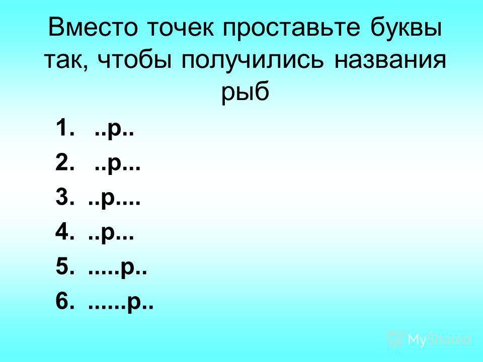 Вместо точек проставьте буквы так, чтобы получились названия рыб 1...р.. 2...р... 3...р.... 4...р... 5......р.. 6.......р..