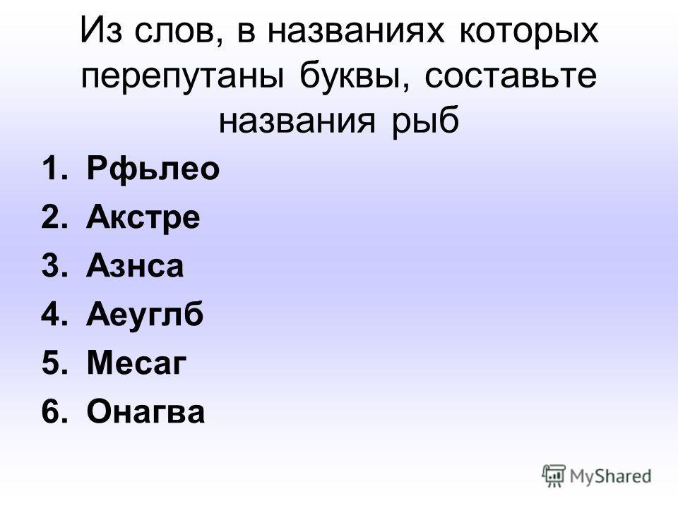 Из слов, в названиях которых перепутаны буквы, составьте названия рыб 1.Рфьлео 2.Акстре 3.Азнса 4.Аеуглб 5.Месаг 6.Онагва