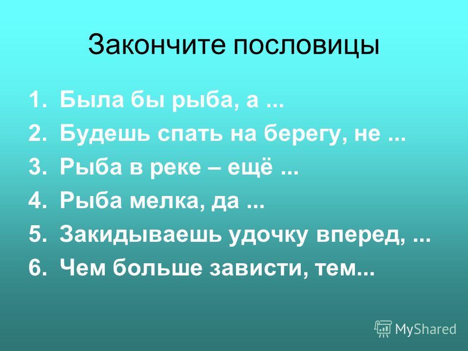 Закончите пословицы 1.Была бы рыба, а... 2.Будешь спать на берегу, не... 3.Рыба в реке – ещё... 4.Рыба мелка, да... 5.Закидываешь удочку вперед,... 6.Чем больше зависти, тем...