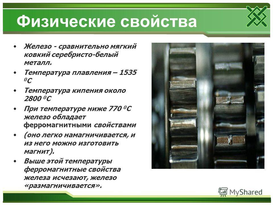 Физические свойства Железо - сравнительно мягкий ковкий серебристо-белый металл. Температура плавления – 1535 0 С Температура кипения около 2800 0 С При температуре ниже 770 0 С железо обладает ферромагнитными свойствами (оно легко намагничивается, и