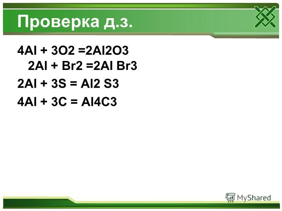 Проверка д.з. 4Al + 3O2 =2Al2O3 2Al + Br2 =2AI Br3 2Al + 3S = Al2 S3 4Al + 3C = Al4C3