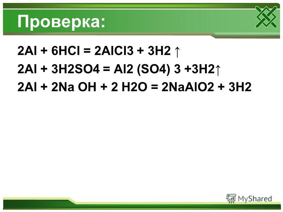 Проверка: 2Al + 6HCl = 2AlCl3 + 3H2 2Al + 3H2SO4 = Al2 (SO4) 3 +3H2 2Al + 2Na OH + 2 H2O = 2NaAlO2 + 3H2
