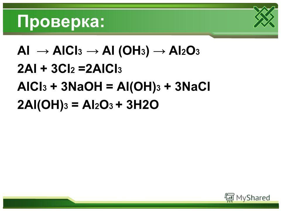 Проверка: Al AlCl 3 Al (OH 3 ) Al 2 O 3 2Al + 3Cl 2 =2AlCl 3 AlCl 3 + 3NaOH = Al(OH) 3 + 3NaCl 2Al(OH) 3 = Al 2 O 3 + 3H2O