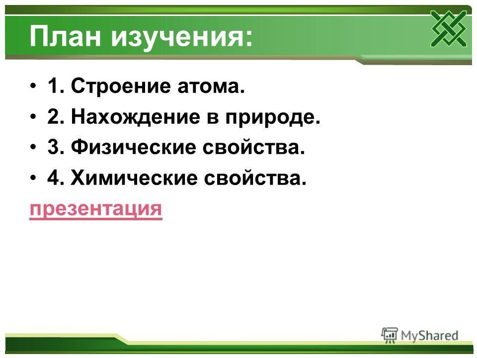 План изучения: 1. Строение атома. 2. Нахождение в природе. 3. Физические свойства. 4. Химические свойства. презентация