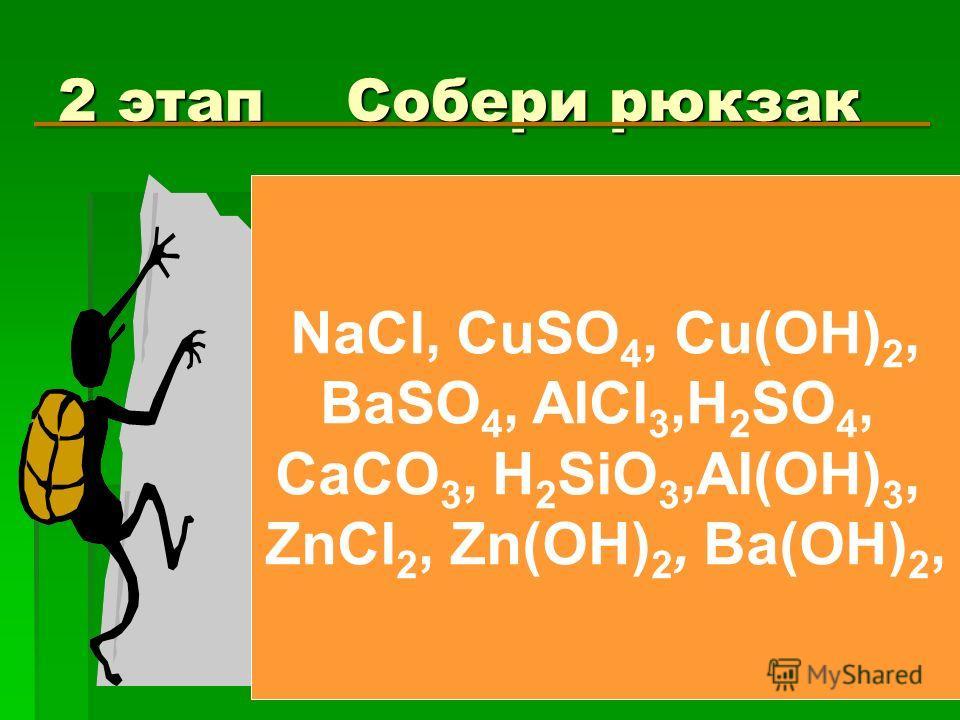 2 этап Собери рюкзак NaCl, CuSO 4, Cu(OH) 2, BaSO 4, AlCl 3,H 2 SO 4, CaCO 3, H 2 SiO 3,Al(OH) 3, ZnCl 2, Zn(OH) 2, Ba(OH) 2,