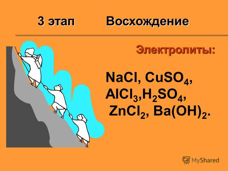 Электролиты: NaCl, CuSO 4, AlCl 3,H 2 SO 4, ZnCl 2, Ba(OH) 2. 3 этап Восхождение