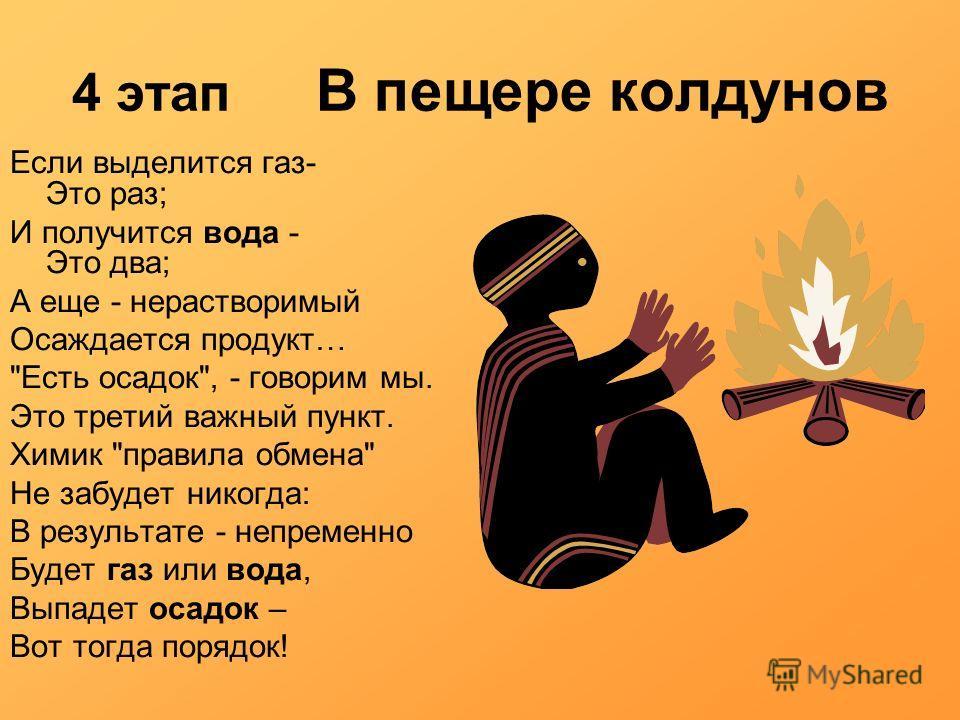 4 этап В пещере колдунов Если выделится газ- Это раз; И получится вода - Это два; А еще - нерастворимый Осаждается продукт…