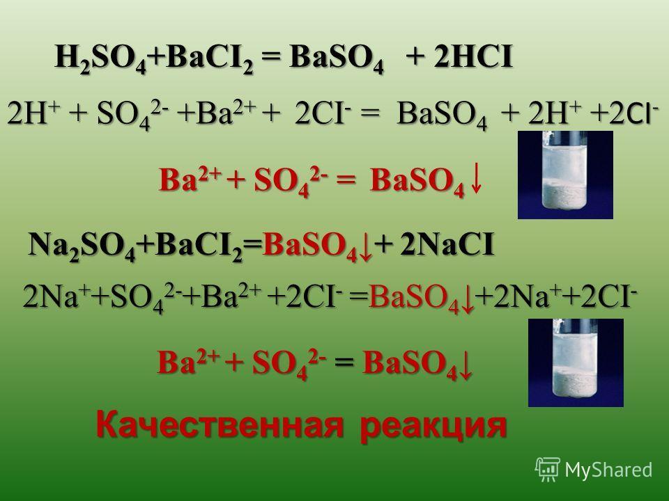 Качественная реакция H 2 SO 4 +BaCI 2 = BaSO 4 + 2HCI 2H + + SO 4 2- +Ba 2+ + 2CI - = BaSO 4 + 2H + +2 CI - Ba 2+ + SO 4 2- = BaSO 4 Ba 2+ + SO 4 2- = BaSO 4 Na 2 SO 4 +BaCI 2 =BaSO 4+ 2NaCI 2Na + +SO 4 2- +Ba 2+ +2CI - =BaSO 4+2Na + +2CI - Ba 2+ + S