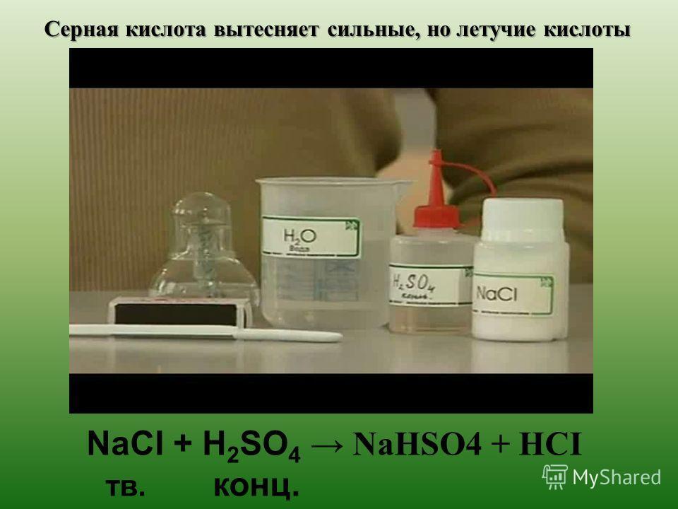 Серная кислота вытесняет сильные, но летучие кислоты NaCI + H 2 SO 4 NaHSO4 + HCI тв. конц.