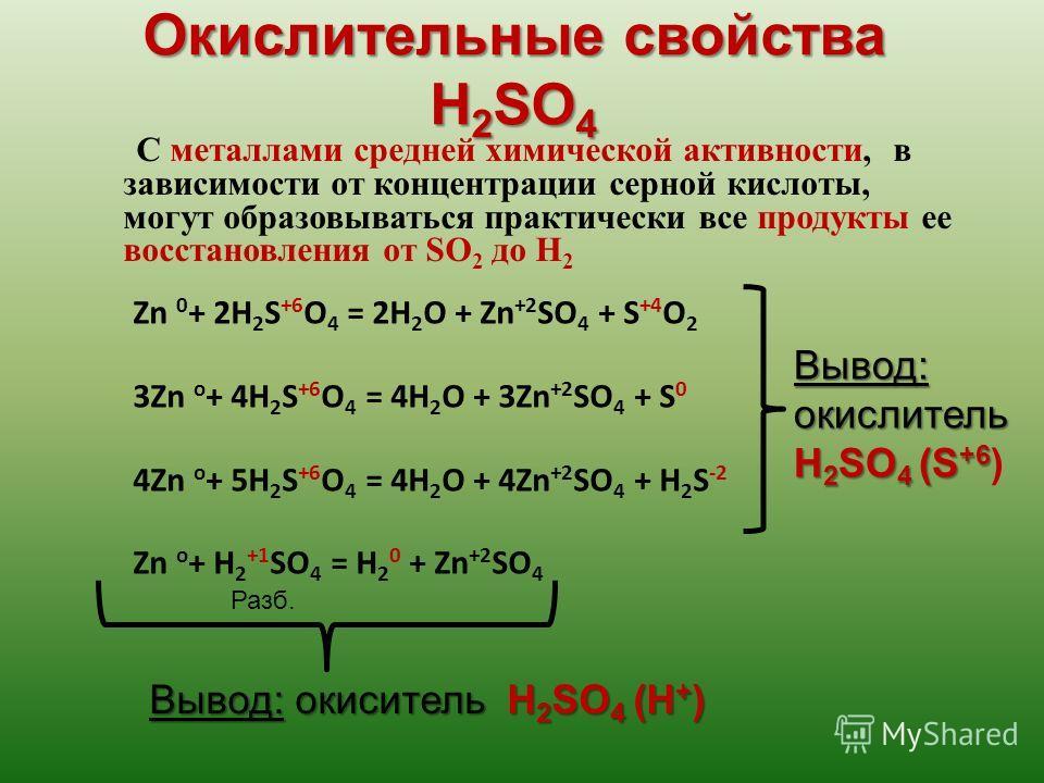 Окислительные свойства H 2 SO 4 С металлами средней химической активности, в зависимости от концентрации серной кислоты, могут образовываться практически все продукты ее восстановления от SO 2 до H 2 Zn 0 + 2H 2 S +6 O 4 = 2H 2 O + Zn +2 SO 4 + S +4