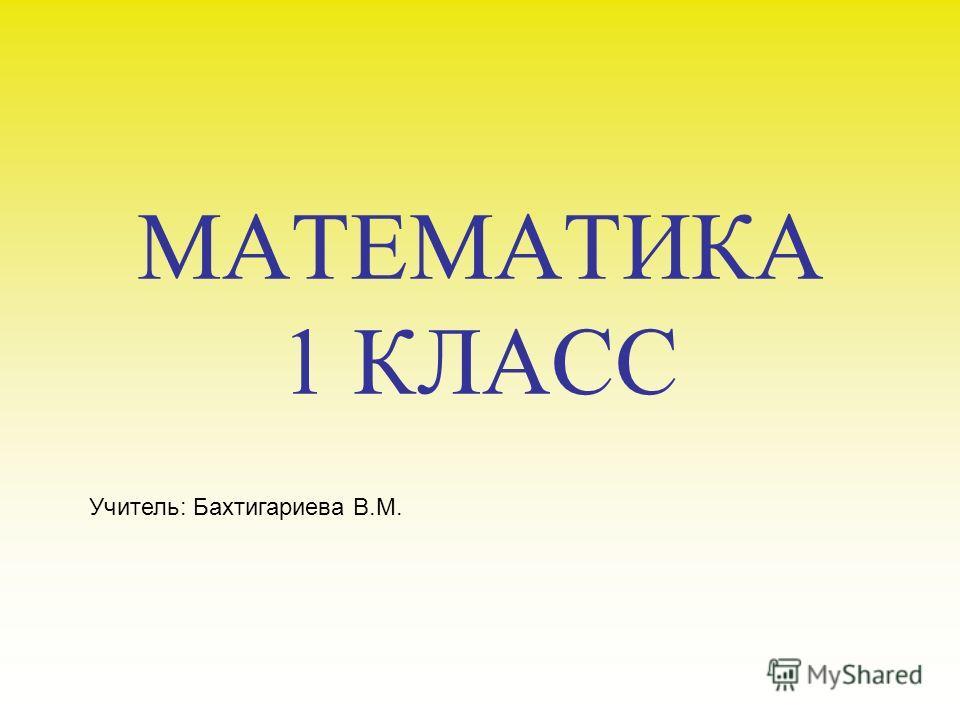 МАТЕМАТИКА 1 КЛАСС Учитель: Бахтигариева В.М.
