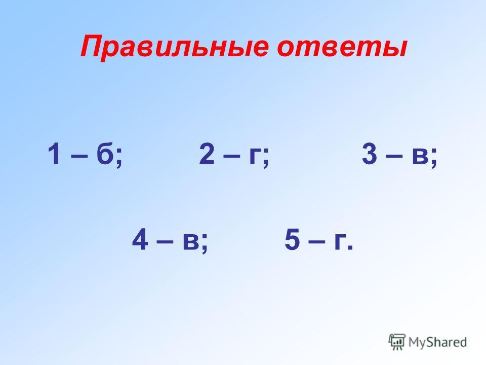 Правильные ответы 1 – б; 2 – г; 3 – в; 4 – в; 5 – г.