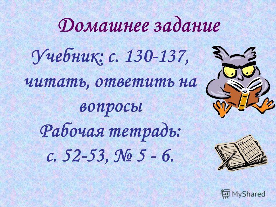 Домашнее задание Учебник: с. 130-137, читать, ответить на вопросы Рабочая тетрадь: с. 52-53, 5 - 6.