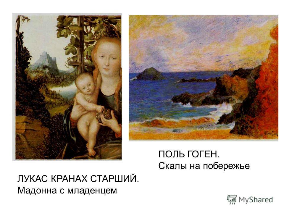 ЛУКАС КРАНАХ СТАРШИЙ. Мадонна с младенцем ПОЛЬ ГОГЕН. Скалы на побережье