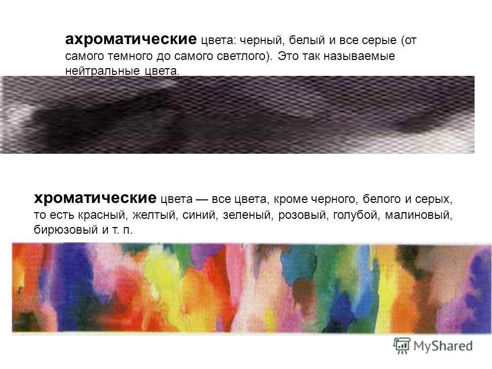ахроматические цвета: черный, белый и все серые (от самого темного до самого светлого). Это так называемые нейтральные цвета. хроматические цвета все цвета, кроме черного, белого и серых, то есть красный, желтый, синий, зеленый, розовый, голубой, мал