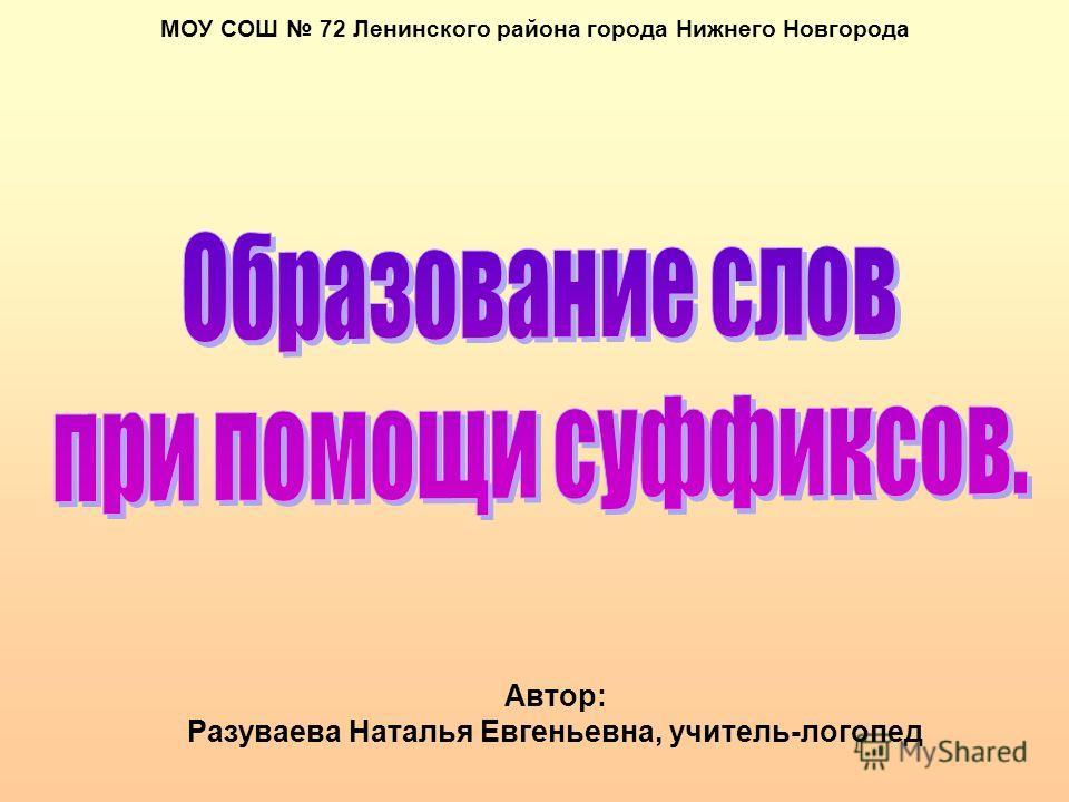 МОУ СОШ 72 Ленинского района города Нижнего Новгорода Автор: Разуваева Наталья Евгеньевна, учитель-логопед