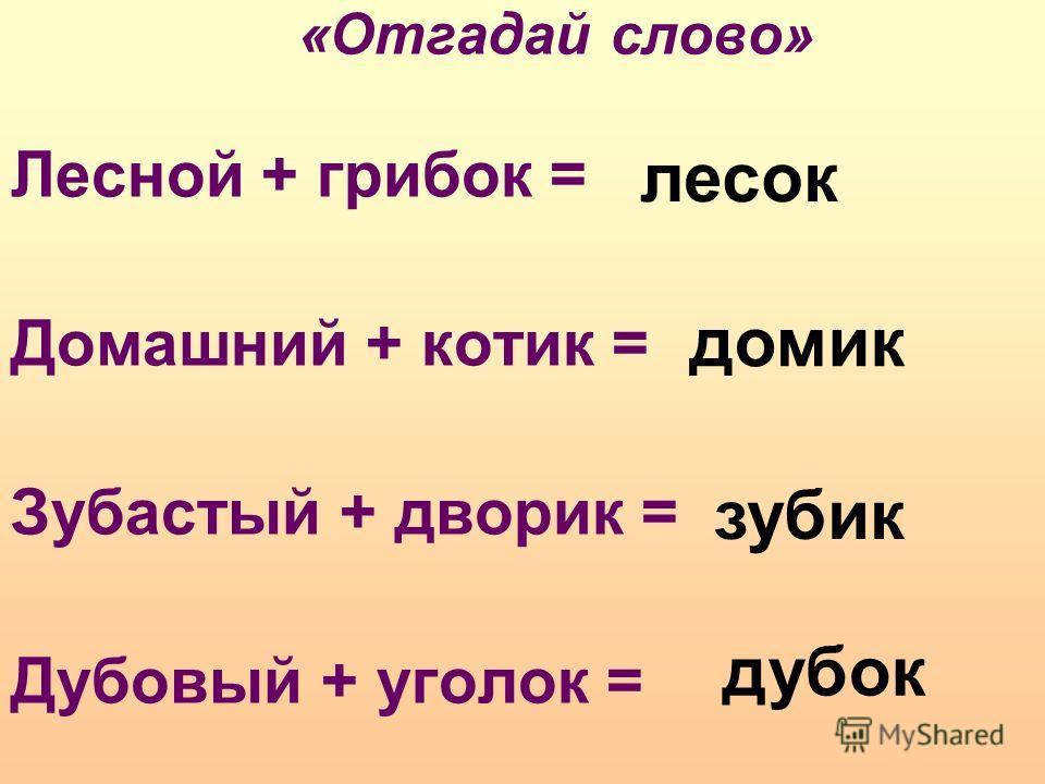 «Отгадай слово» Лесной + грибок = Домашний + котик = Зубастый + дворик = Дубовый + уголок = дубок лесок домик зубик