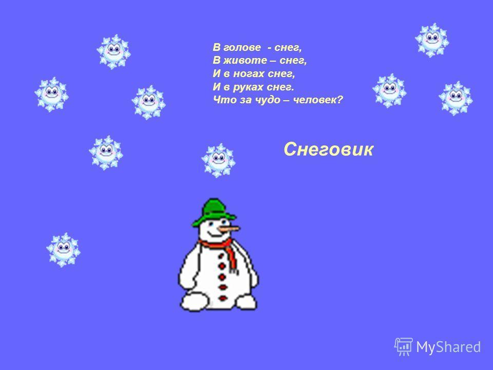В голове - снег, В животе – снег, И в ногах снег, И в руках снег. Что за чудо – человек? Снеговик