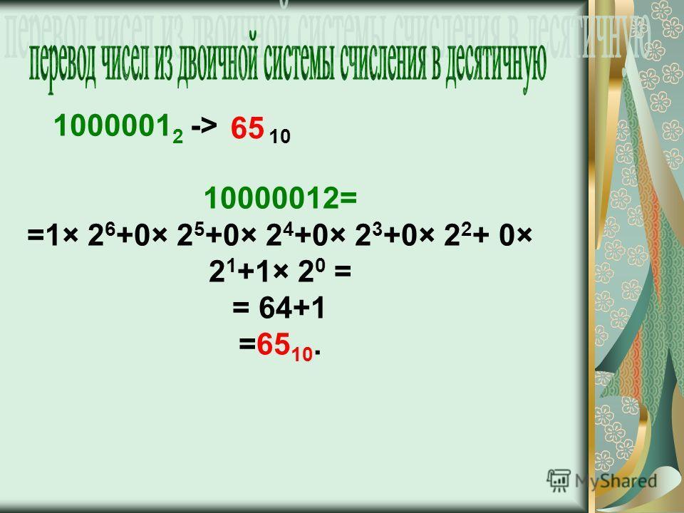 1000001 2 -> 10 10000012= =1× 2 6 +0× 2 5 +0× 2 4 +0× 2 3 +0× 2 2 + 0× 2 1 +1× 2 0 = = 64+1 =65 10. 65