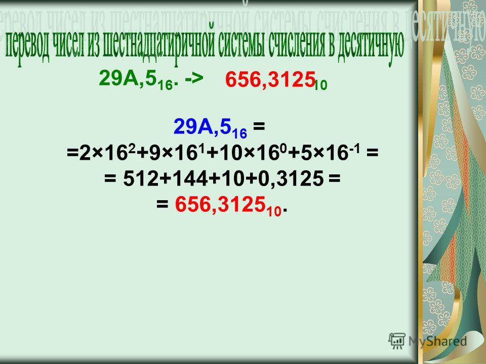 29A,5 16 = =2×16 2 +9×16 1 +10×16 0 +5×16 -1 = = 512+144+10+0,3125 = = 656,3125 10. 29A,5 16. -> 10 656,3125